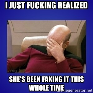 Picard facepalm  - I just Fucking realized She's been Faking it this whole time