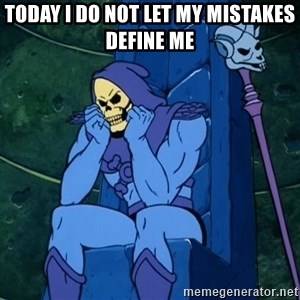 Skeletor sitting - Today i do not let my mistakes define me