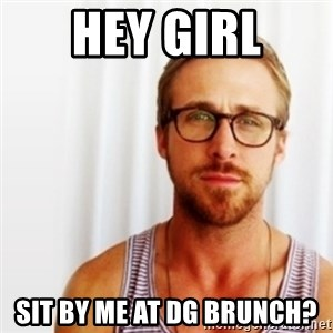 Ryan Gosling Hey  - Hey Girl Sit by me at dg brunch?