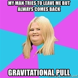 Obese Chick - My man tries to leave me but always comes back Gravitational pull
