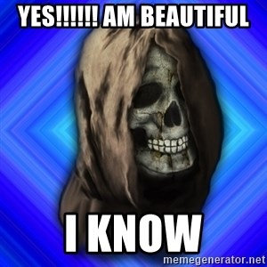 Scytheman - YES!!!!!! AM beautiful I know