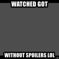 Achievement Unlocked - Watched GOT without spoilers lol