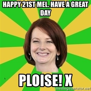 Julia Gillard - Happy 21st Mel. Have a great day Ploise! X