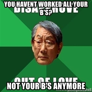 High Expectation Asian Father - you havent worked all your b's? not your b's anymore