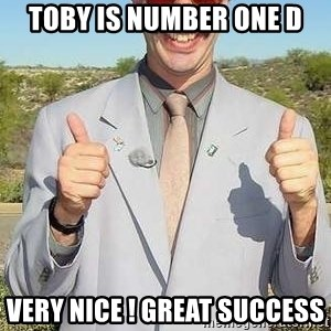 borat - Toby is number one d Very nice ! Great success