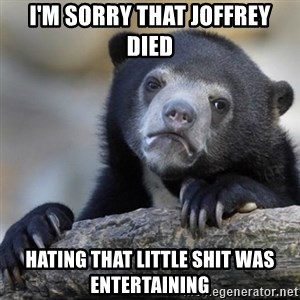 Confessions Bear - i'm sorry that joffrey died hating that little shit was entertaining