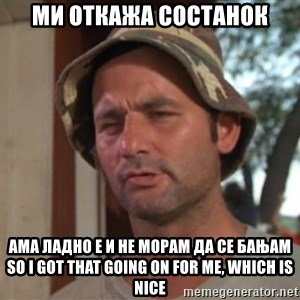 So I got that going on for me, which is nice - Ми откажа состанок ама ладно е и не морам да се бањам So I got that going on for me, which is nice