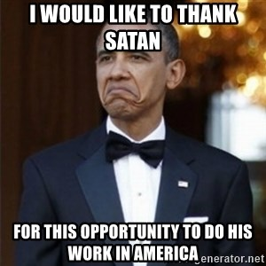 Not Bad Obama - I would like to thank  satan for this opportunity to do his work in america