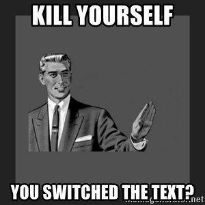 kill yourself guy blank - kill yourself you switched the text?