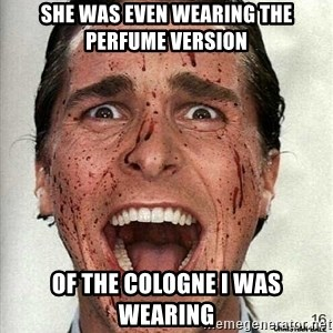 american psycho - she was even wearing the perfume version of the cologne i was wearing