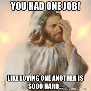Facepalm Jesus - YOU HAD ONE JOB! Like loving one another is sooo hard...