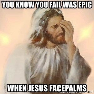 Facepalm Jesus - you know you fail was epic when jesus facepalms