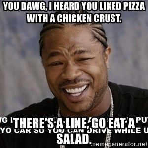 Yo Dawg heard you like - YOU DAWG, I HEARD YOU LIKED PIZZA WITH A CHICKEN CRUST. THERE'S A LINE, GO EAT A SALAD.