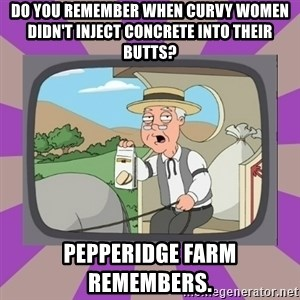 Pepperidge Farm Remembers FG - Do you remember when curvy women didn't inject concrete into their butts? Pepperidge farm remembers.