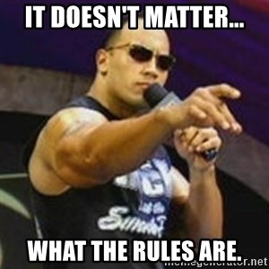 Dwayne 'The Rock' Johnson - it doesn't matter... WHAT THE RULES ARE.