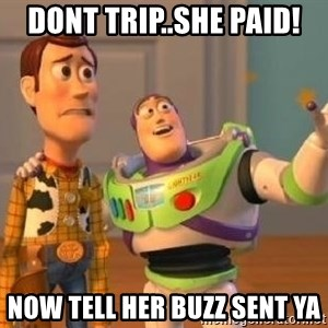 WoodyAndBuzz - dont trip..she paid! now tell her buzz sent ya