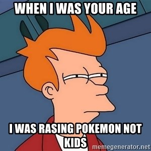 Futurama Fry - when i was your age i was rasing pokemon not kids