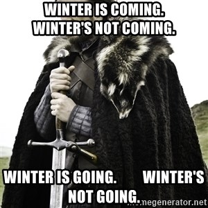 Ned Stark - Winter is coming.         Winter's not coming. Winter is going.         Winter's not going.