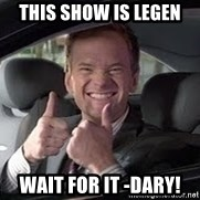 Barney Stinson - this show is Legen wait for it -dary!