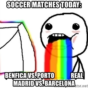 Puking Rainbows - Soccer matches today: Benfica vs. Porto              Real Madrid vs. Barcelona