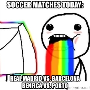 Puking Rainbows - Soccer Matches Today: Real madrid Vs. Barcelona Benfica Vs. Porto