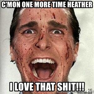 american psycho - c'mon one more time Heather I love that shit!!!