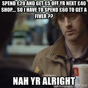 nah you're alright - Spend £20 and get £5 off yr next £40 shop.... So I have to spend £60 to get a fiver ?? Nah yr alright