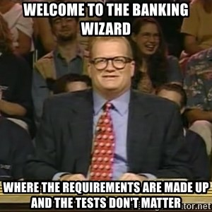 DrewCarey - welcome to the banking wizard where the requirements are made up and the tests don't matter