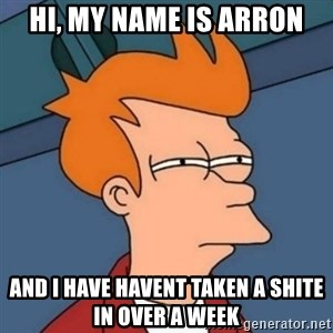 Not sure if troll - hi, my name is arron and i have havent taken a shite in over a week