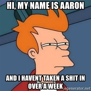 Not sure if troll - hi, my name is aaron  and i havent taken a shit in over a week