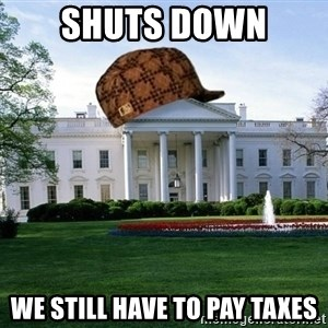 scumbag whitehouse - shuts down we still have to pay taxes