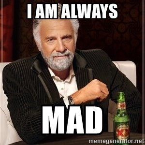 The Most Interesting Man In The World - i am always mad