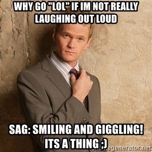 """Barney Stinson - why go """"lol"""" if im not really laughing out loud sag: smiling and giggling!   its a thing ;)"""