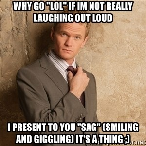"""Barney Stinson - why go """"lol"""" if im not really laughing out loud I present to you """"sag"""" (smiling and giggling) it's a thing ;)"""