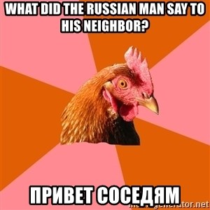 Anti Joke Chicken - What did the russian man say to his neighbor? Привет соседям