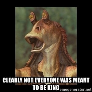 Jar Jar Binks -  Clearly not everyone was meant to be King