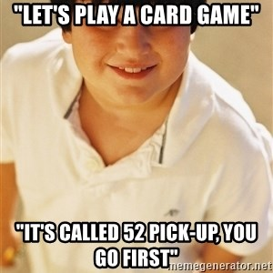 "Annoying Childhood Friend - ""Let's play a card game"" ""It's called 52 pick-up, you go first"""
