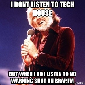 Kenny Rogers - I DONT LISTEN TO TECH HOUSE BUT WHEN I DO I LISTEN TO NO WARNING SHOT ON BRAP.FM