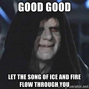 emperorrr - Good good let the song of ice and fire flow through you