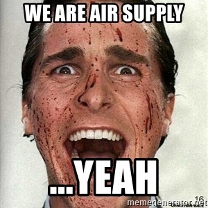 american psycho - We are Air Supply ...Yeah