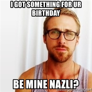 Ryan Gosling Hey  - ı got something for ur bırthday  be mıne nazlı?