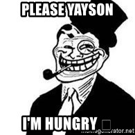trolldad - Please Yayson  I'm Hungry 👍