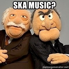 Statler_and_Waldorf - Ska music?