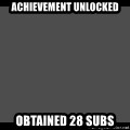 Achievement Unlocked - Achievement unlocked Obtained 28 subs