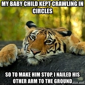 Confession Tiger - My baby child kept crawling in circles so to make him stop, i nailed his other arm to the ground