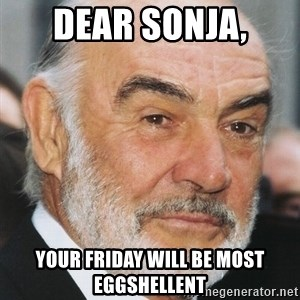 sean connery ftw - dear SONJa, YOUR FRIDAY WILL BE MOSt eggshellent