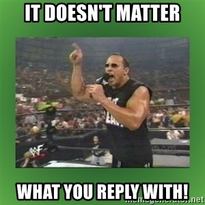The Rock It Doesn't Matter - it doesn't matter what you reply with!
