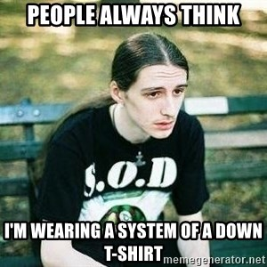 depressed metalhead - People Always think I'm wearing a System of a down t-shirt