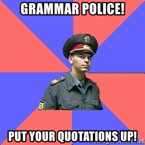 Strict policeman - Grammar police! Put your quotations up!