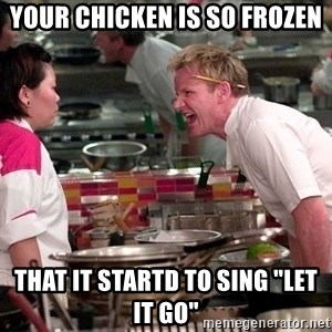 "Gordon Ramsey Yelling - Your chicken is so frozen That it startd to sing ""Let it go"""